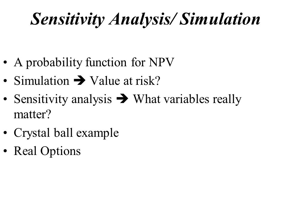 Sensitivity Analysis/ Simulation A probability function for NPV Simulation  Value at risk.