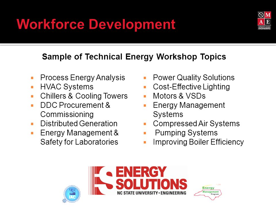  Process Energy Analysis  HVAC Systems  Chillers & Cooling Towers  DDC Procurement & Commissioning  Distributed Generation  Energy Management & Safety for Laboratories  Power Quality Solutions  Cost-Effective Lighting  Motors & VSDs  Energy Management Systems  Compressed Air Systems  Pumping Systems  Improving Boiler Efficiency Sample of Technical Energy Workshop Topics