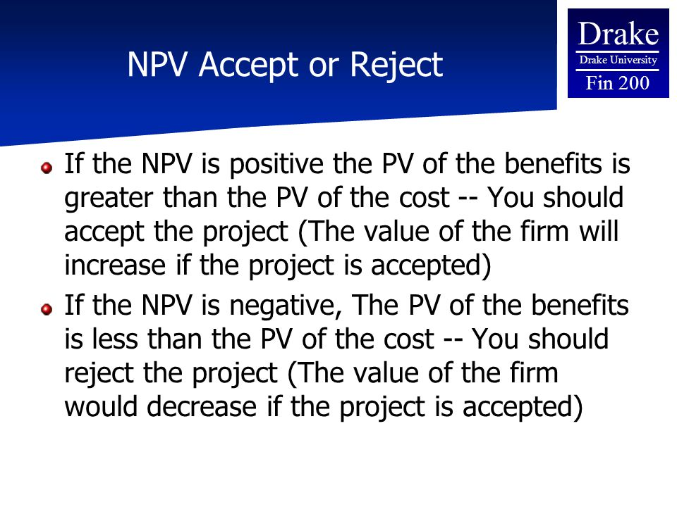 Drake Drake University Fin 200 NPV Accept or Reject If the NPV is positive the PV of the benefits is greater than the PV of the cost -- You should accept the project (The value of the firm will increase if the project is accepted) If the NPV is negative, The PV of the benefits is less than the PV of the cost -- You should reject the project (The value of the firm would decrease if the project is accepted)