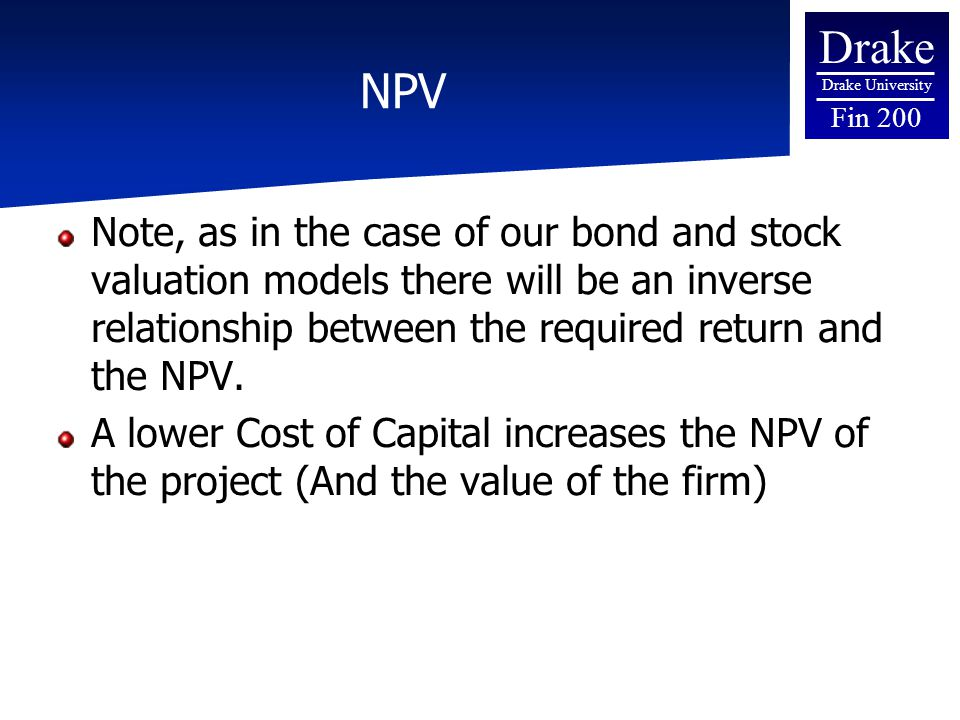 Drake Drake University Fin 200 NPV Note, as in the case of our bond and stock valuation models there will be an inverse relationship between the required return and the NPV.
