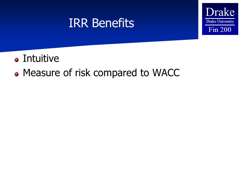 Drake Drake University Fin 200 IRR Benefits Intuitive Measure of risk compared to WACC