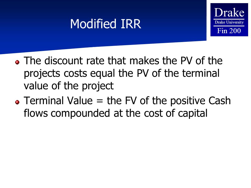 Drake Drake University Fin 200 Modified IRR The discount rate that makes the PV of the projects costs equal the PV of the terminal value of the projec