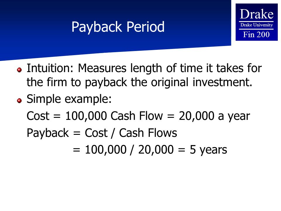 Drake Drake University Fin 200 Payback Period Intuition: Measures length of time it takes for the firm to payback the original investment.