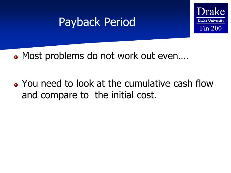 Drake Drake University Fin 200 Payback Period Most problems do not work out even…. You need to look at the cumulative cash flow and compare to the ini
