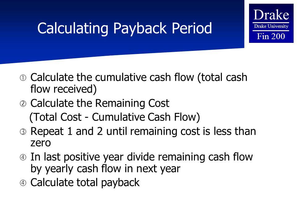 Drake Drake University Fin 200 Calculating Payback Period  Calculate the cumulative cash flow (total cash flow received)  Calculate the Remaining Co