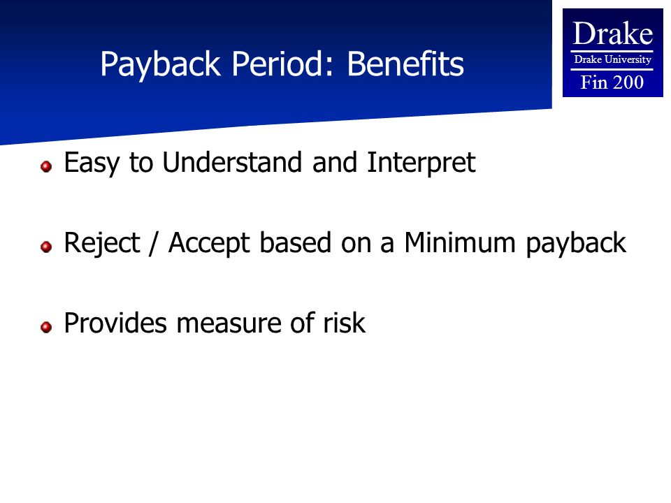Drake Drake University Fin 200 Payback Period: Benefits Easy to Understand and Interpret Reject / Accept based on a Minimum payback Provides measure of risk