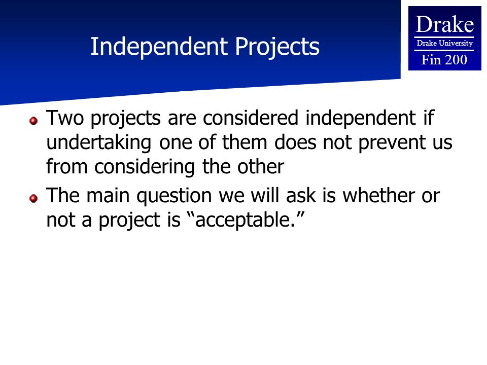 Drake Drake University Fin 200 Independent Projects Two projects are considered independent if undertaking one of them does not prevent us from consid