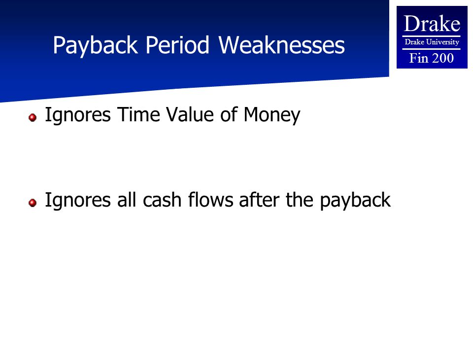 Drake Drake University Fin 200 Payback Period Weaknesses Ignores Time Value of Money Ignores all cash flows after the payback