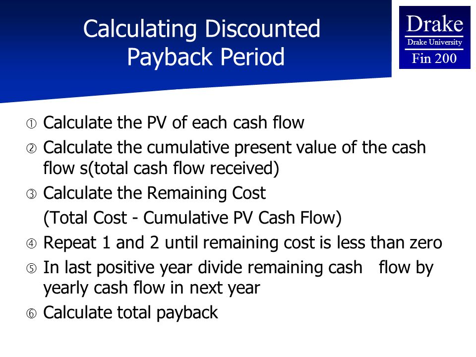 Drake Drake University Fin 200 Calculating Discounted Payback Period  Calculate the PV of each cash flow  Calculate the cumulative present value of