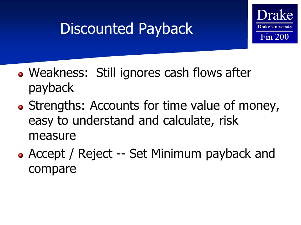 Drake Drake University Fin 200 Discounted Payback Weakness: Still ignores cash flows after payback Strengths: Accounts for time value of money, easy t