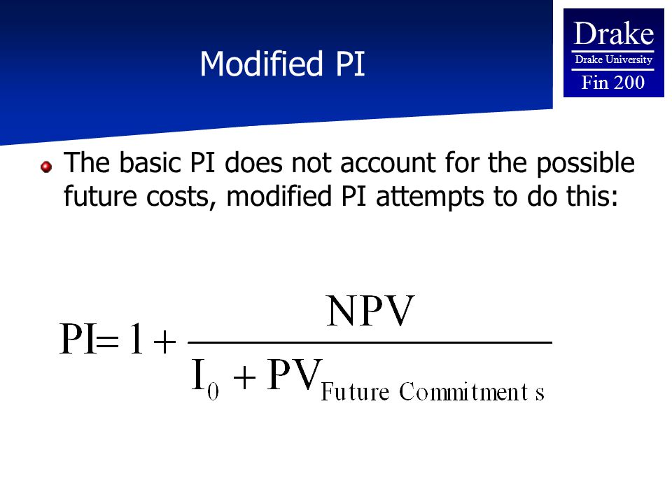 Drake Drake University Fin 200 Modified PI The basic PI does not account for the possible future costs, modified PI attempts to do this: