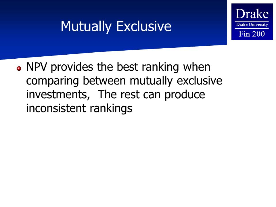 Drake Drake University Fin 200 Mutually Exclusive NPV provides the best ranking when comparing between mutually exclusive investments, The rest can pr