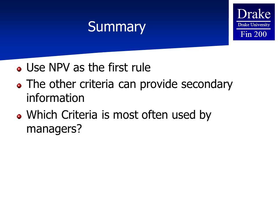Drake Drake University Fin 200 Summary Use NPV as the first rule The other criteria can provide secondary information Which Criteria is most often used by managers?