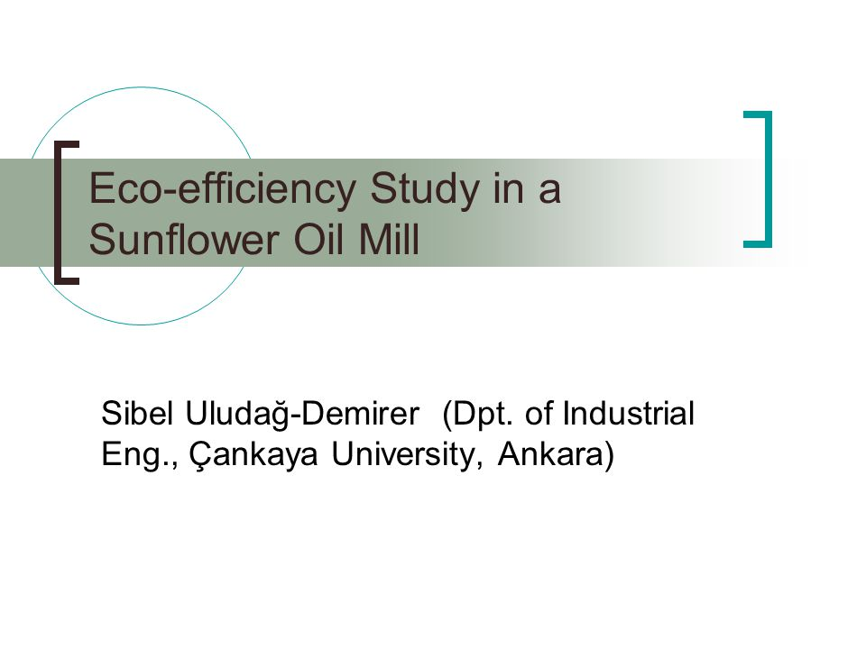 Eco-efficiency Study in a Sunflower Oil Mill Sibel Uludağ-Demirer (Dpt.