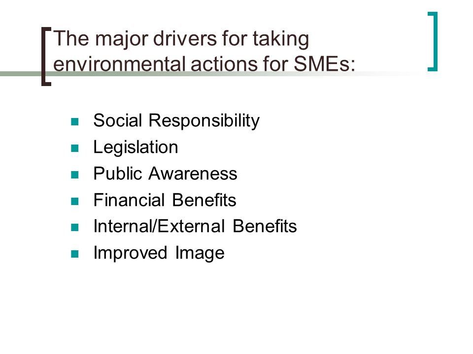 The major drivers for taking environmental actions for SMEs: Social Responsibility Legislation Public Awareness Financial Benefits Internal/External Benefits Improved Image
