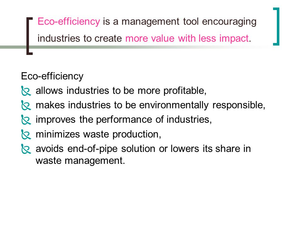Eco-efficiency is a management tool encouraging industries to create more value with less impact.