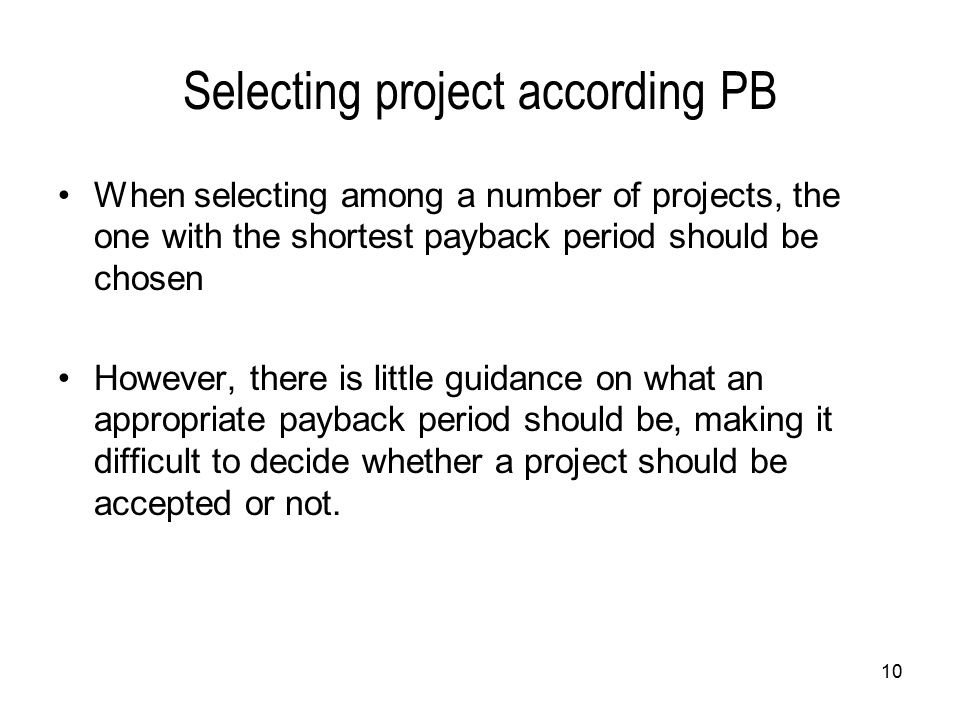 10 Selecting project according PB When selecting among a number of projects, the one with the shortest payback period should be chosen However, there is little guidance on what an appropriate payback period should be, making it difficult to decide whether a project should be accepted or not.
