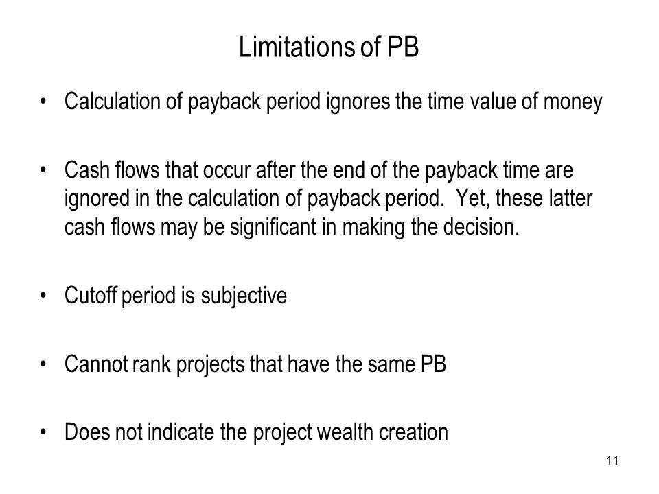 11 Limitations of PB Calculation of payback period ignores the time value of money Cash flows that occur after the end of the payback time are ignored in the calculation of payback period.