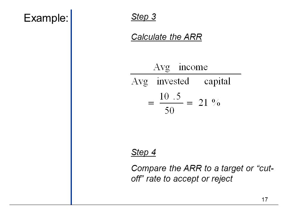 17 Example: Step 3 Calculate the ARR Step 4 Compare the ARR to a target or cut- off rate to accept or reject