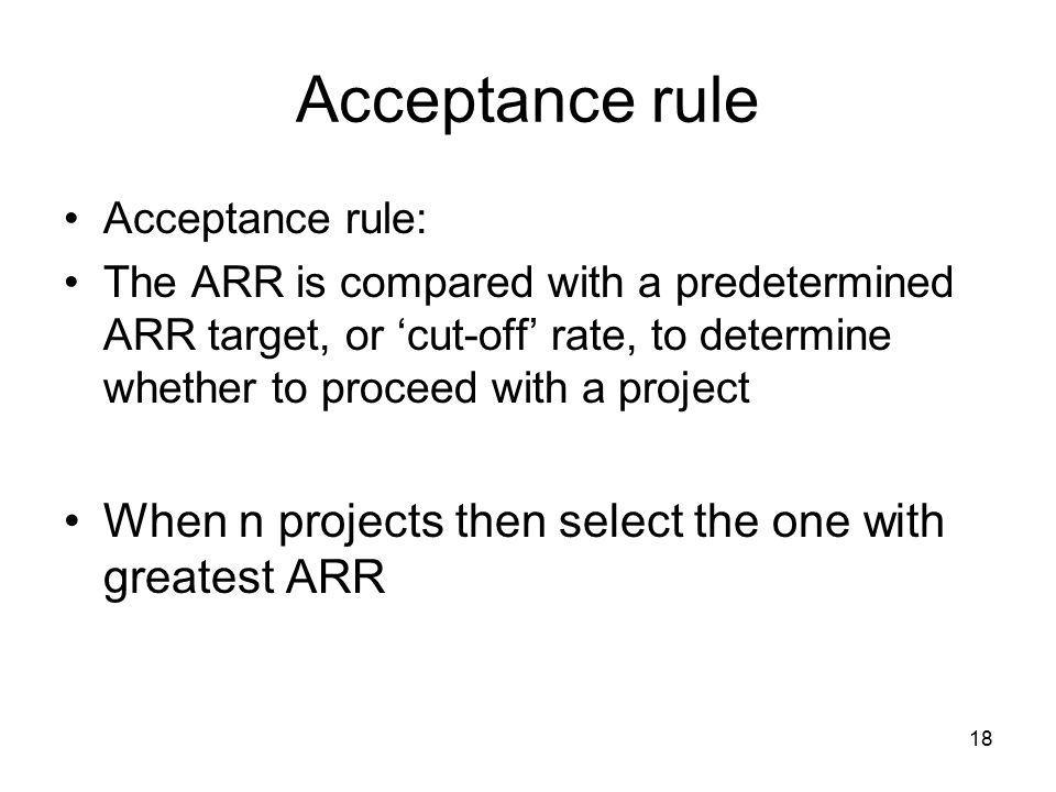 18 Acceptance rule Acceptance rule: The ARR is compared with a predetermined ARR target, or 'cut-off' rate, to determine whether to proceed with a project When n projects then select the one with greatest ARR