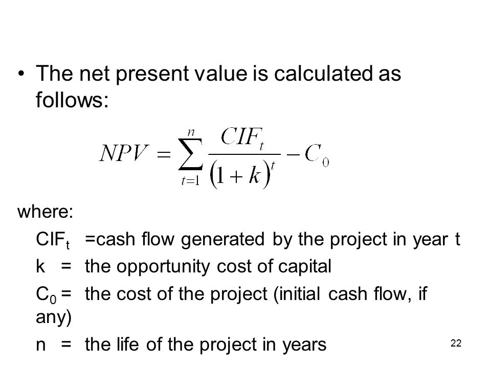 22 The net present value is calculated as follows: where: CIF t =cash flow generated by the project in year t k=the opportunity cost of capital C 0 =the cost of the project (initial cash flow, if any) n=the life of the project in years