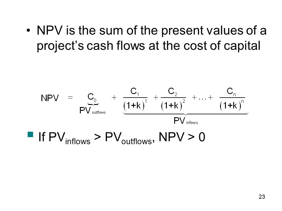 23 NPV is the sum of the present values of a project's cash flows at the cost of capital  If PV inflows > PV outflows, NPV > 0