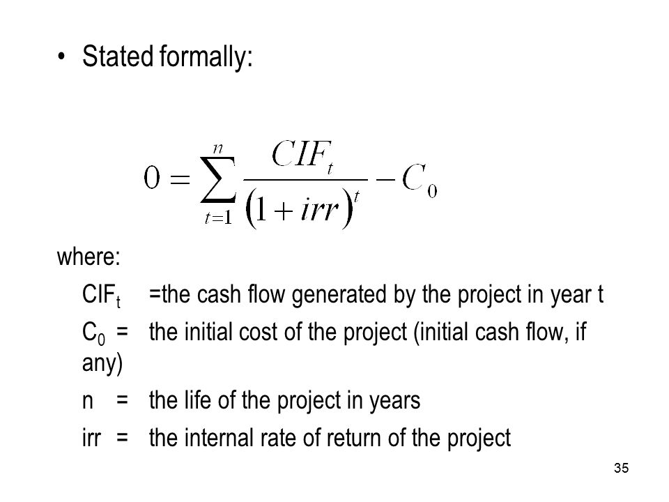 35 Stated formally: where: CIF t =the cash flow generated by the project in year t C 0 =the initial cost of the project (initial cash flow, if any) n=the life of the project in years irr=the internal rate of return of the project