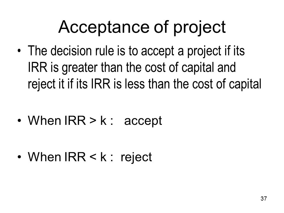 37 Acceptance of project The decision rule is to accept a project if its IRR is greater than the cost of capital and reject it if its IRR is less than the cost of capital When IRR > k : accept When IRR < k : reject