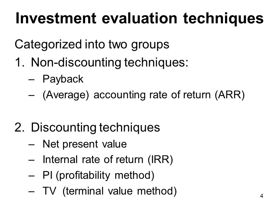 4 Investment evaluation techniques Categorized into two groups 1.Non-discounting techniques: –Payback –(Average) accounting rate of return (ARR) 2.Discounting techniques –Net present value –Internal rate of return (IRR) –PI (profitability method) –TV (terminal value method)