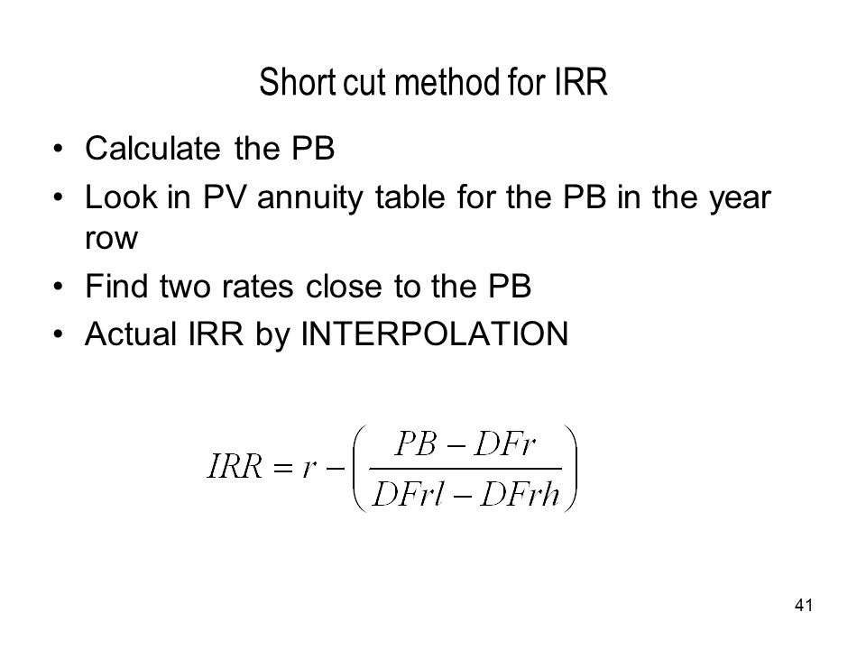 41 Short cut method for IRR Calculate the PB Look in PV annuity table for the PB in the year row Find two rates close to the PB Actual IRR by INTERPOLATION