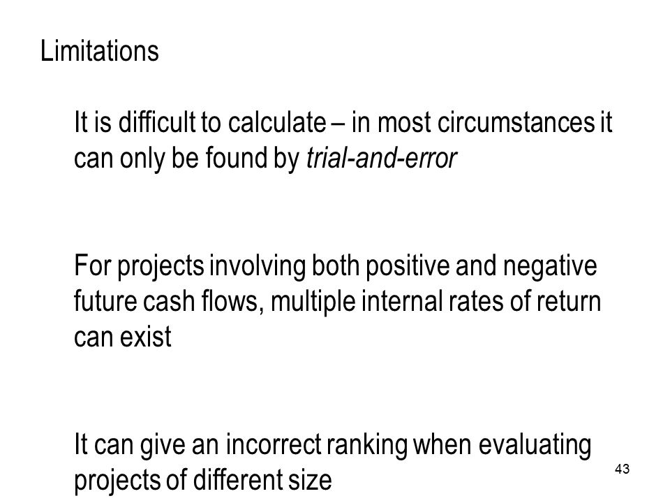 43 Limitations It is difficult to calculate – in most circumstances it can only be found by trial-and-error For projects involving both positive and n