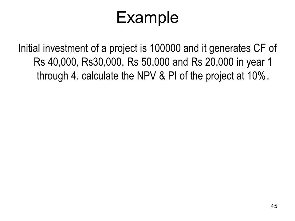 45 Example Initial investment of a project is 100000 and it generates CF of Rs 40,000, Rs30,000, Rs 50,000 and Rs 20,000 in year 1 through 4. calculat