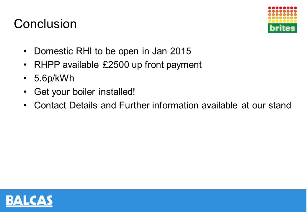 Conclusion Domestic RHI to be open in Jan 2015 RHPP available £2500 up front payment 5.6p/kWh Get your boiler installed.