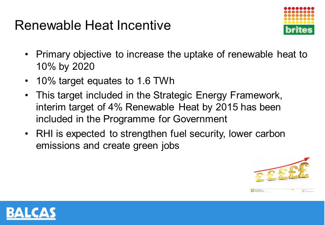 Renewable Heat Incentive (NI) Non domestic introduced April 2013 Available for Biomass Boilers, Biogas Combustion, Ground Source Heat Pumps and Solar Thermal Installations Will pay end users for heat produced during 20 year period Less than 20kWth – 6.6p per kWh 20 kWth and above, up to but not including 100kWth – 6.3p per kWh 100kWth and above, up to but not including 1000kWth – 1.5p per kWh