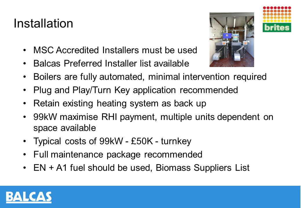 Installation MSC Accredited Installers must be used Balcas Preferred Installer list available Boilers are fully automated, minimal intervention required Plug and Play/Turn Key application recommended Retain existing heating system as back up 99kW maximise RHI payment, multiple units dependent on space available Typical costs of 99kW - £50K - turnkey Full maintenance package recommended EN + A1 fuel should be used, Biomass Suppliers List