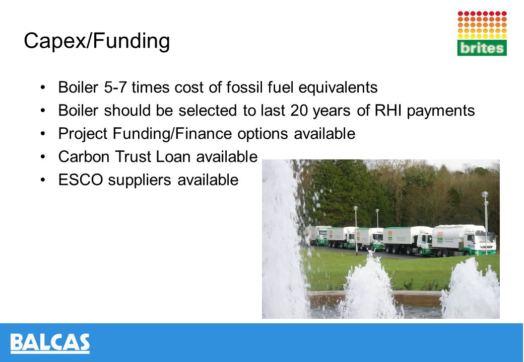Capex/Funding Boiler 5-7 times cost of fossil fuel equivalents Boiler should be selected to last 20 years of RHI payments Project Funding/Finance options available Carbon Trust Loan available ESCO suppliers available
