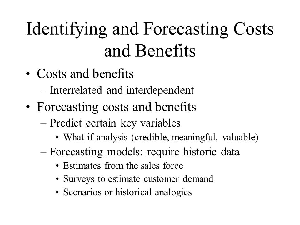 Identifying and Forecasting Costs and Benefits Costs and benefits –Interrelated and interdependent Forecasting costs and benefits –Predict certain key variables What-if analysis (credible, meaningful, valuable) –Forecasting models: require historic data Estimates from the sales force Surveys to estimate customer demand Scenarios or historical analogies