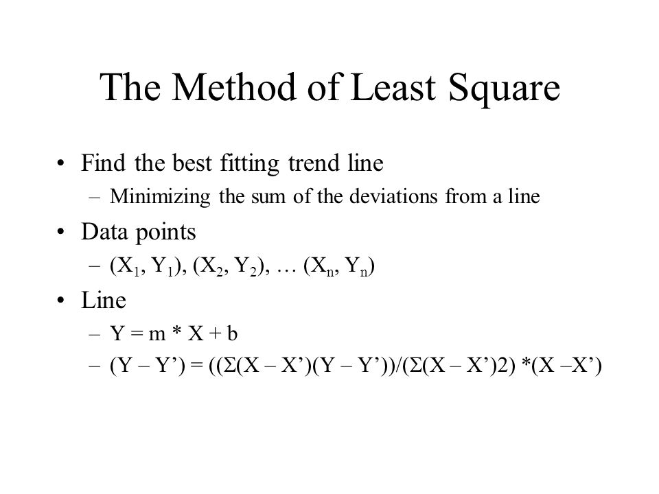 The Method of Least Square Find the best fitting trend line –Minimizing the sum of the deviations from a line Data points –(X 1, Y 1 ), (X 2, Y 2 ), … (X n, Y n ) Line –Y = m * X + b –(Y – Y') = ((  (X – X')(Y – Y'))/(  (X – X')2) *(X –X')