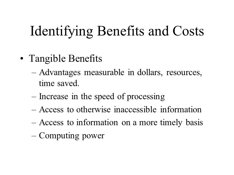 Identifying Benefits and Costs Tangible Benefits –Advantages measurable in dollars, resources, time saved.