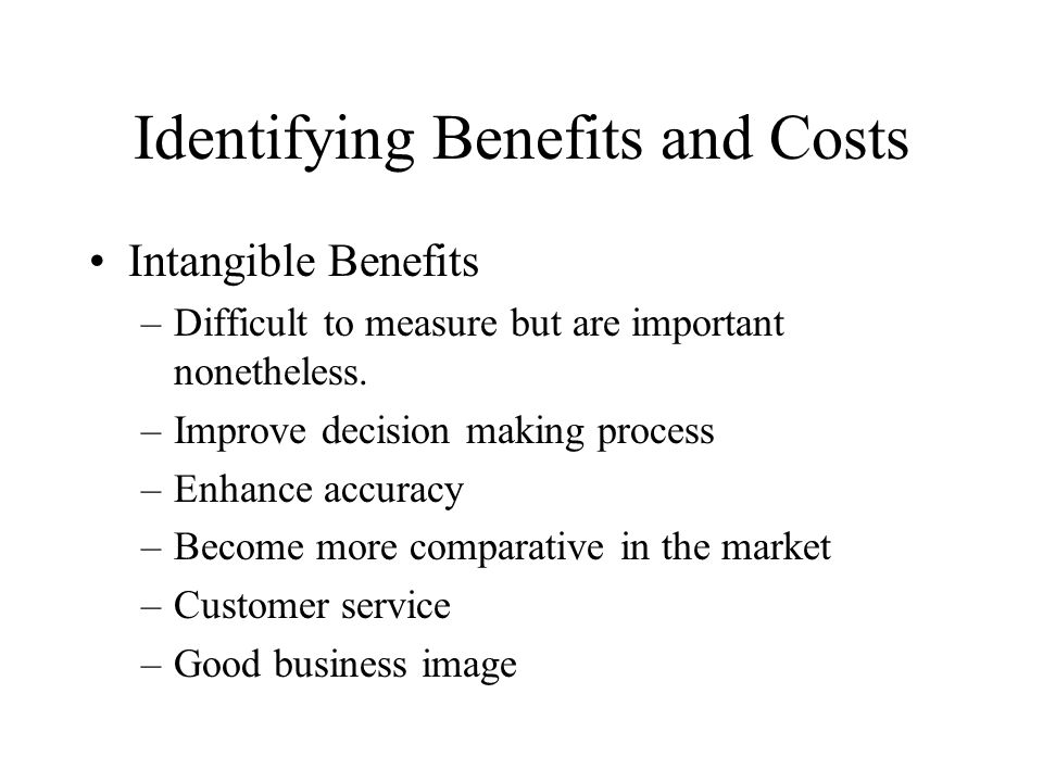 Identifying Benefits and Costs Intangible Benefits –Difficult to measure but are important nonetheless.