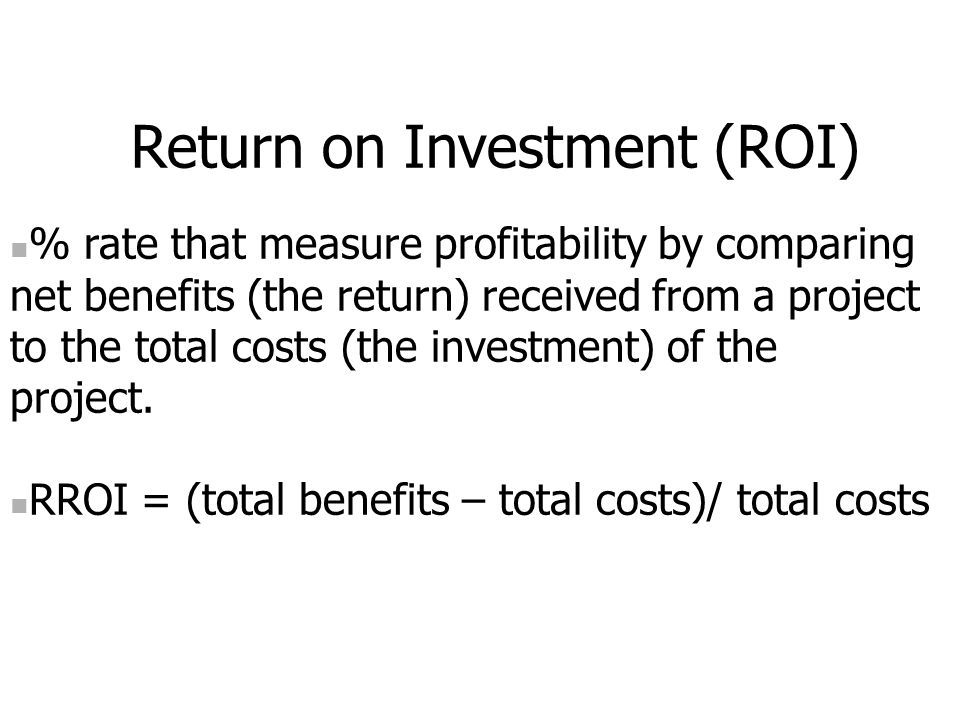 Return on Investment (ROI) % rate that measure profitability by comparing net benefits (the return) received from a project to the total costs (the investment) of the project.