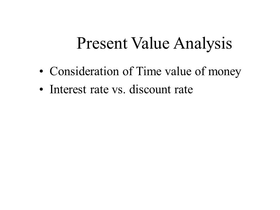 Present Value Analysis Consideration of Time value of money Interest rate vs. discount rate