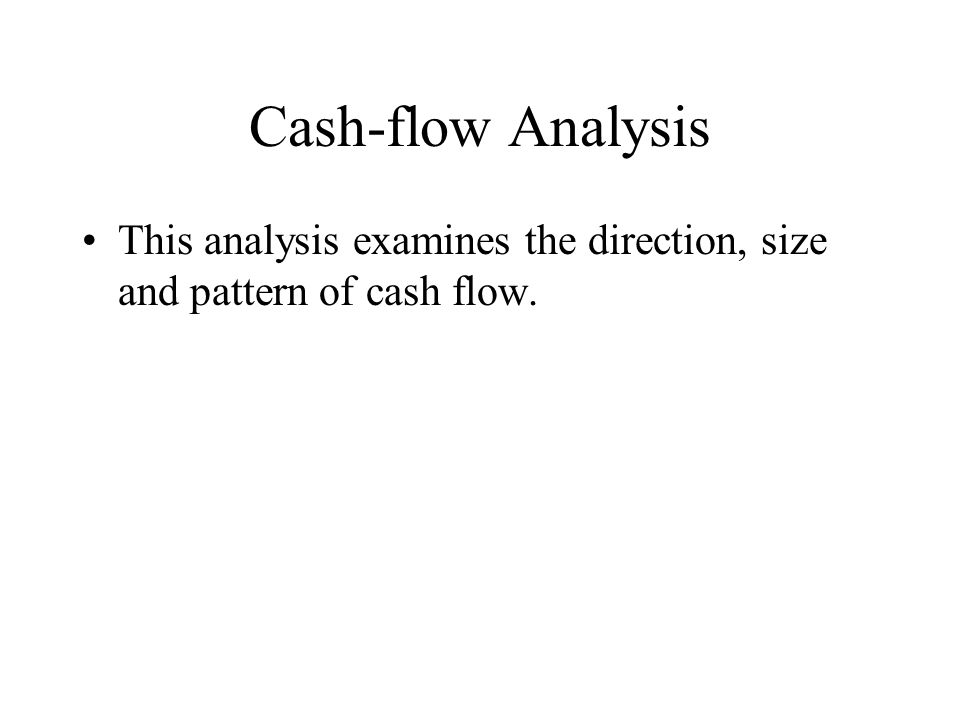 Cash-flow Analysis This analysis examines the direction, size and pattern of cash flow.