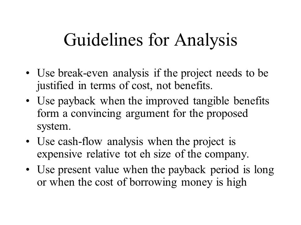 Guidelines for Analysis Use break-even analysis if the project needs to be justified in terms of cost, not benefits.