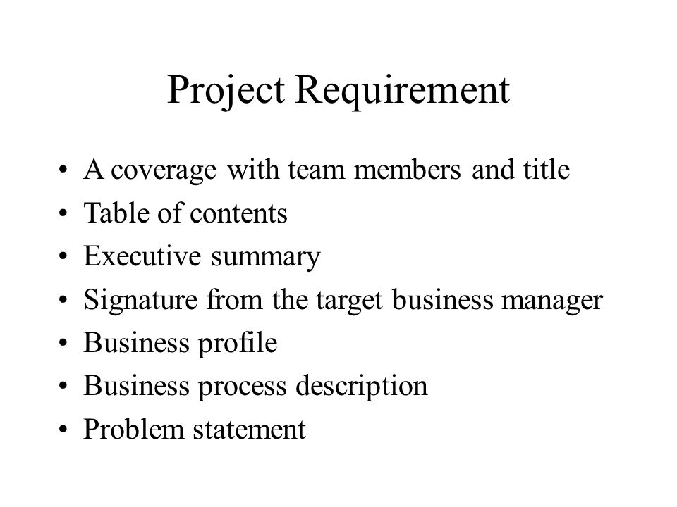Project Requirement A coverage with team members and title Table of contents Executive summary Signature from the target business manager Business profile Business process description Problem statement