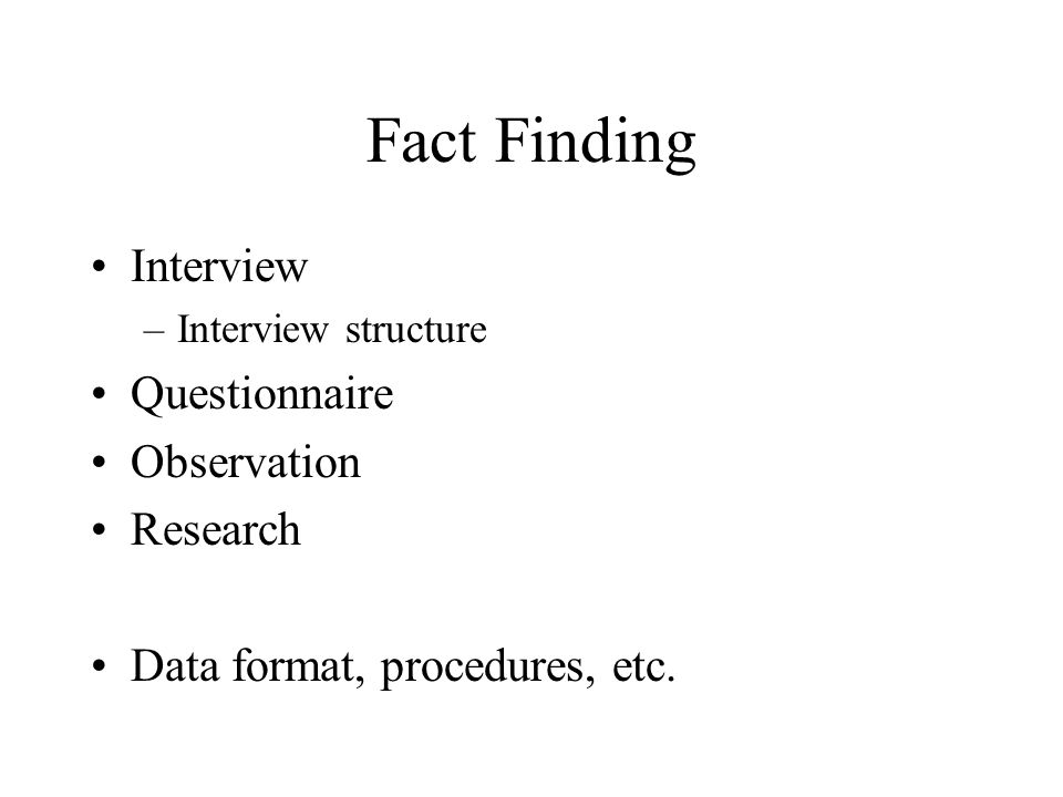 Fact Finding Interview –Interview structure Questionnaire Observation Research Data format, procedures, etc.