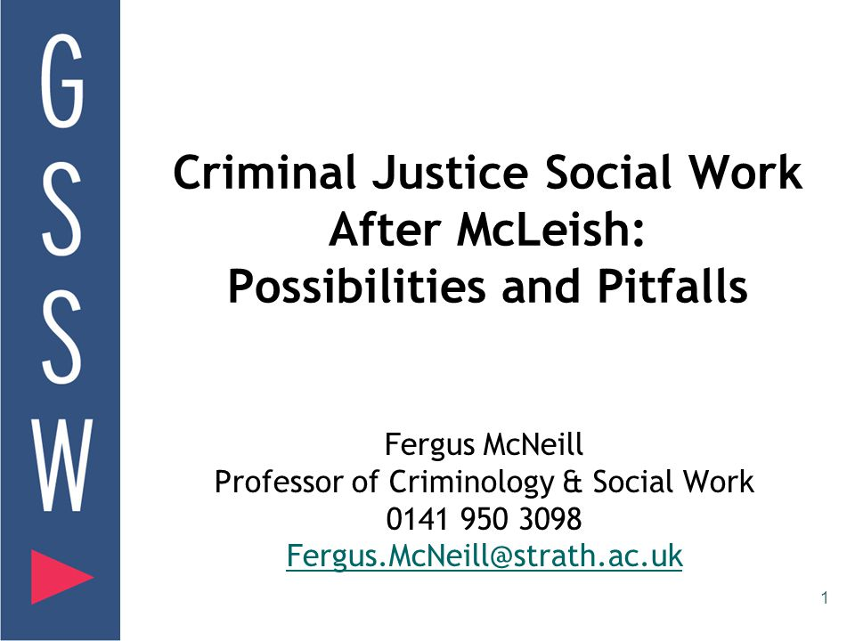 1 Criminal Justice Social Work After McLeish: Possibilities and Pitfalls Fergus McNeill Professor of Criminology & Social Work 0141 950 3098 Fergus.McNeill@strath.ac.uk