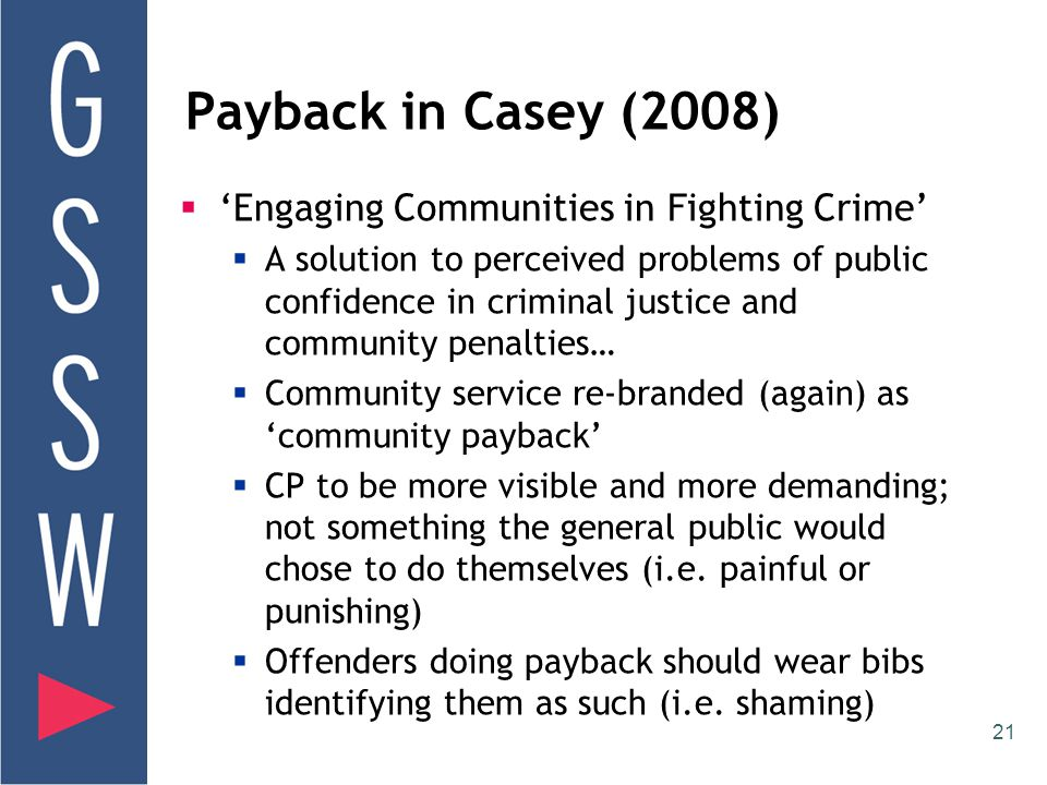 21 Payback in Casey (2008)  'Engaging Communities in Fighting Crime'  A solution to perceived problems of public confidence in criminal justice and community penalties…  Community service re-branded (again) as 'community payback'  CP to be more visible and more demanding; not something the general public would chose to do themselves (i.e.