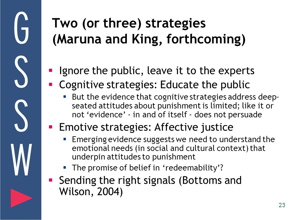 23 Two (or three) strategies (Maruna and King, forthcoming)  Ignore the public, leave it to the experts  Cognitive strategies: Educate the public  But the evidence that cognitive strategies address deep- seated attitudes about punishment is limited; like it or not 'evidence' - in and of itself - does not persuade  Emotive strategies: Affective justice  Emerging evidence suggests we need to understand the emotional needs (in social and cultural context) that underpin attitudes to punishment  The promise of belief in 'redeemability'.
