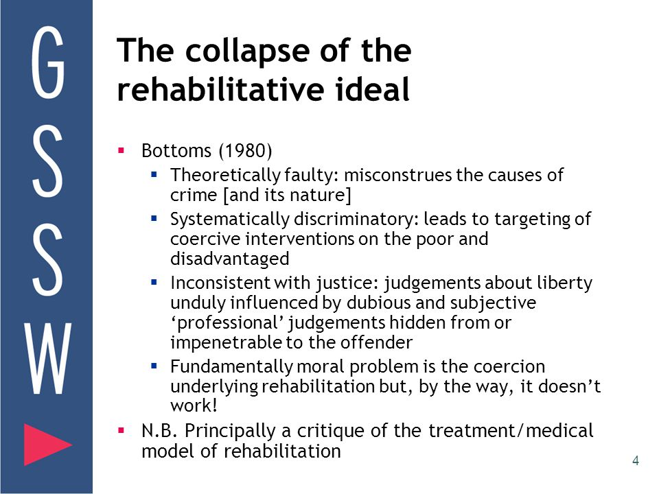 4 The collapse of the rehabilitative ideal  Bottoms (1980)  Theoretically faulty: misconstrues the causes of crime [and its nature]  Systematically discriminatory: leads to targeting of coercive interventions on the poor and disadvantaged  Inconsistent with justice: judgements about liberty unduly influenced by dubious and subjective 'professional' judgements hidden from or impenetrable to the offender  Fundamentally moral problem is the coercion underlying rehabilitation but, by the way, it doesn't work.